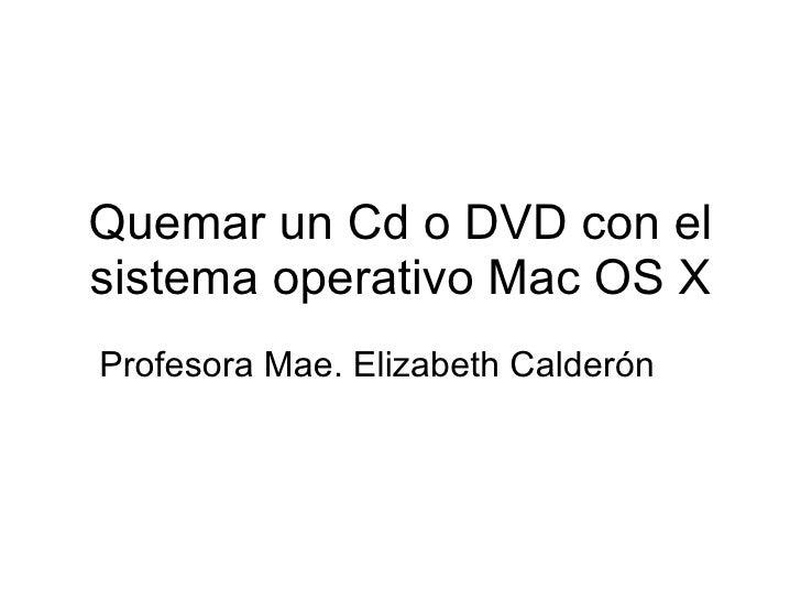 Quemar un Cd o DVD con el sistema operativo Mac OS X Profesora Mae. Elizabeth Calder ón
