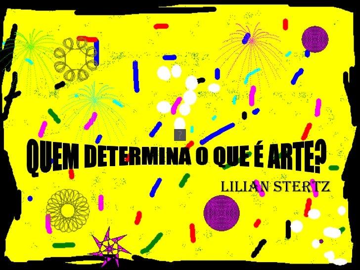 <ul><ul><ul><ul><ul><li>LILIAN STERTZ </li></ul></ul></ul></ul></ul>QUEM DETERMINA O QUE É ARTE?
