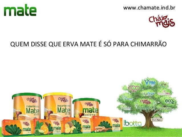 www.chamate.ind.brQUEM DISSE QUE ERVA MATE É SÓ PARA CHIMARRÃO