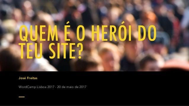 QUEM É O HERÓI DO TEU SITE? José Freitas WordCamp Lisboa 2017 - 20 de maio de 2017