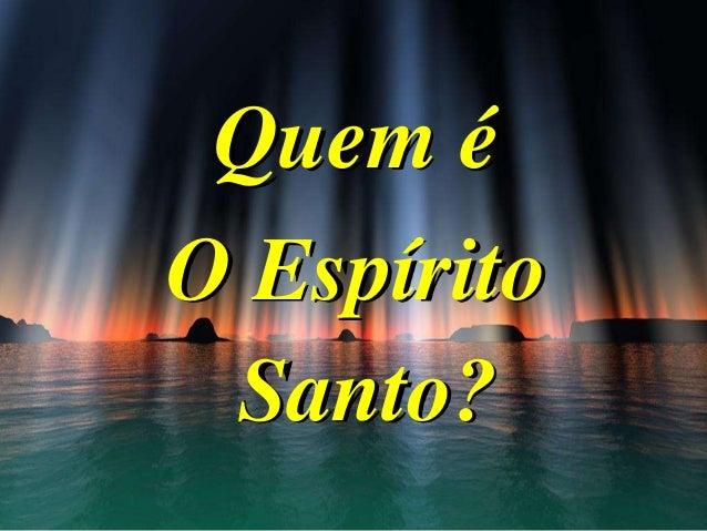 Quem é O Espírito Santo?