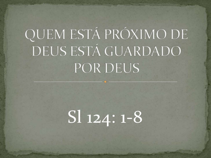 QUEM ESTÁ PRÓXIMO DE DEUS ESTÁ GUARDADO POR DEUS<br />Sl 124: 1-8<br />