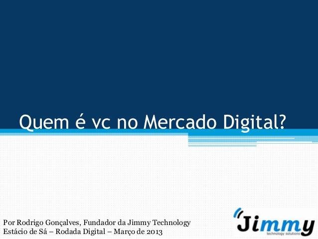 Quem é vc no Mercado Digital?Por Rodrigo Gonçalves, Fundador da Jimmy TechnologyEstácio de Sá – Rodada Digital – Março de ...