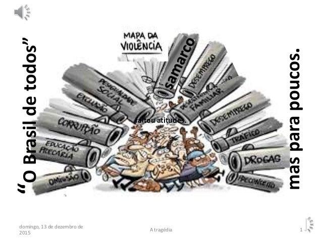 """""""OBrasildetodos"""" masparapoucos. domingo, 13 de dezembro de 2015 A tragédia 1 faltou atitudes."""