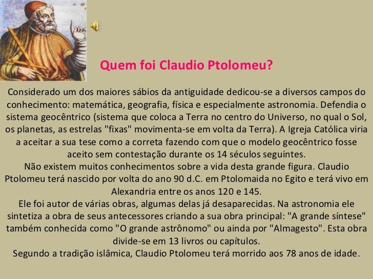 Quem foi Claudio Ptolomeu? Considerado um dos maiores sábios da antiguidade dedicou-se a diversos campos do conhecimento: ...
