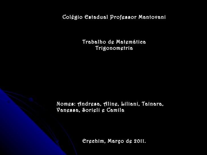 Colégio Estadual Professor Mantovani Trabalho de Matemática Trigonometria Nomes: Andresa, Aline, Liliani, Tainara, Vanessa...