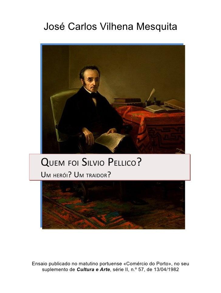José Carlos Vilhena Mesquita        QUEM FOI SILVIO PELLICO?    UM HERÓI? UM TRAIDOR?     Ensaio publicado no matutino por...