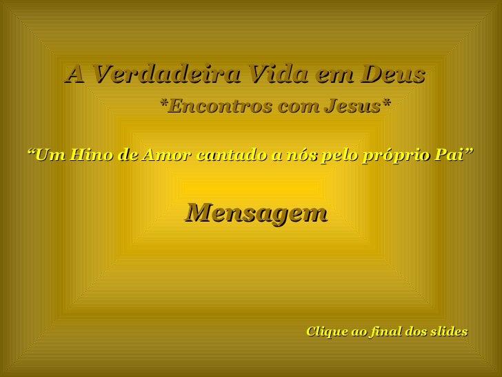 """A Verdadeira Vida em Deus *Encontros com Jesus* """" Um Hino de Amor cantado a nós pelo próprio Pai"""" Mensagem Clique ao final..."""