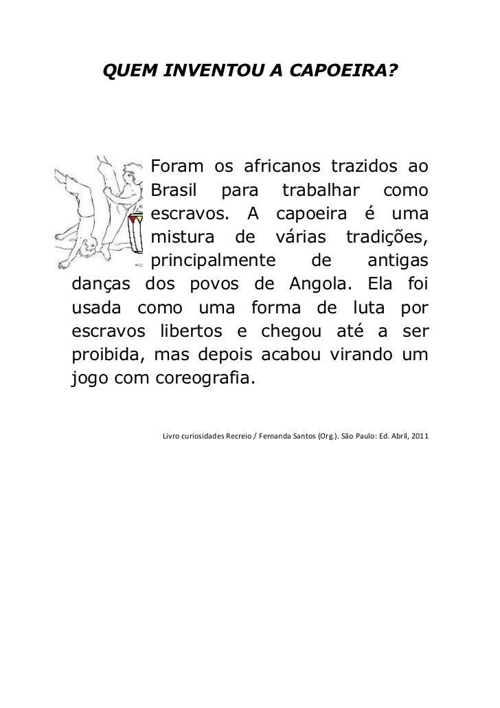 QUEM INVENTOU A CAPOEIRA?          Foram os africanos trazidos ao          Brasil para trabalhar como          escravos. A...