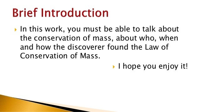 law of conservation of mass The law of conservation of mass states that the mass of a closed system will  remain constant, regardless of the processes acting inside the.