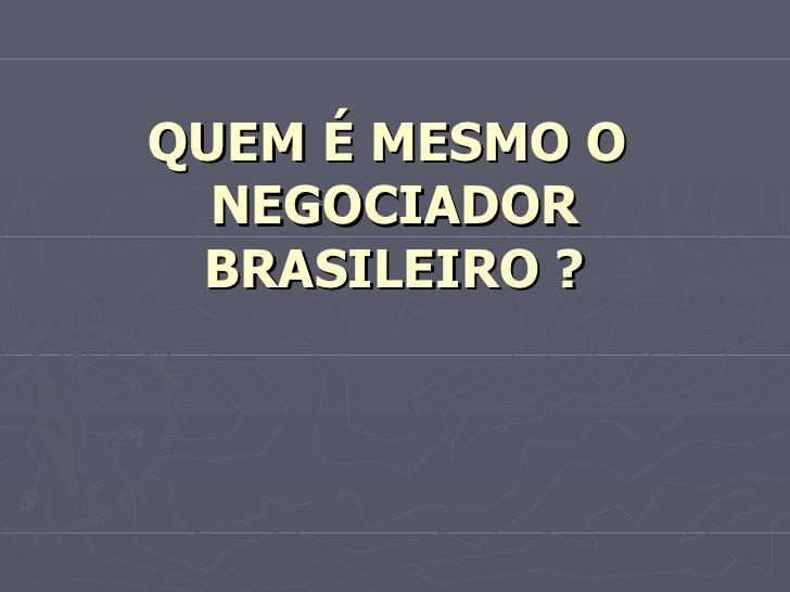 QUEM É MESMO O NEGOCIADOR BRASILEIRO ?