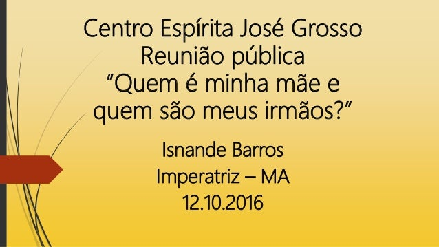 """Centro Espírita José Grosso Reunião pública """"Quem é minha mãe e quem são meus irmãos?"""" Isnande Barros Imperatriz – MA 12.1..."""