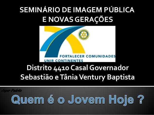 Joper Padrão SEMINÁRIO DE IMAGEM PÚBLICA E NOVAS GERAÇÕES Distrito 4410 Casal Governador Sebastião eTâniaVentury Baptista