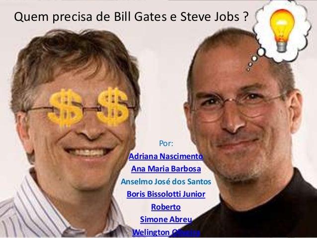 Quem precisa de Bill Gates e Steve Jobs ?  Por: Adriana Nascimento Ana Maria Barbosa Anselmo José dos Santos Boris Bissolo...