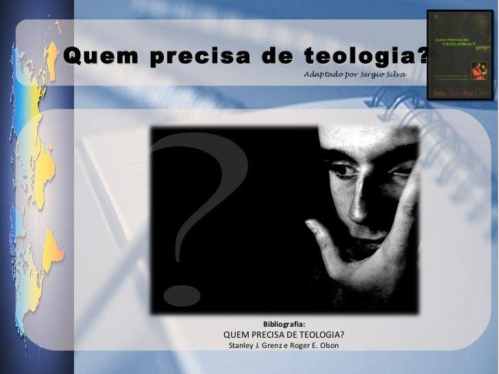 Quem precisa de teologia?                                 Adaptado por Sérgio Silva                     Bibliografia:     ...