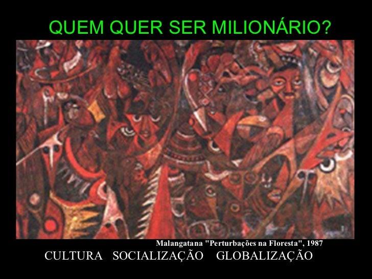 """QUEM QUER SER MILIONÁRIO? CULTURA  SOCIALIZAÇÃO  GLOBALIZAÇÃO Malangatana """"Perturbações na Floresta"""", 1987"""