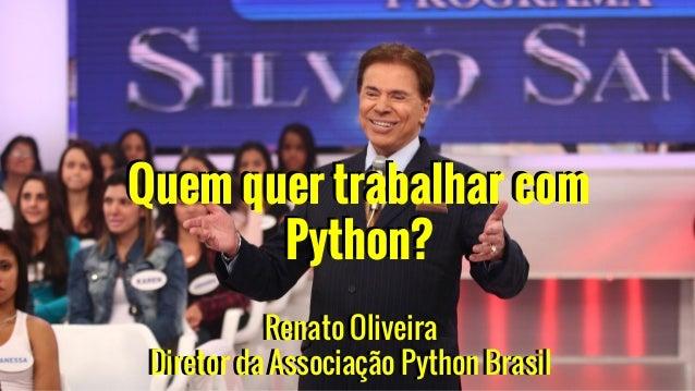 Renato Oliveira Diretor da Associação Python Brasil Quem quer trabalhar com Python? Quem quer trabalhar com Python? Renato...