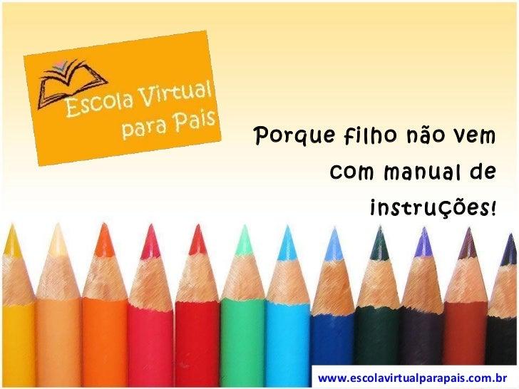 Porque filho não vem com manual de instruções! www.escolavirtualparapais.com.br