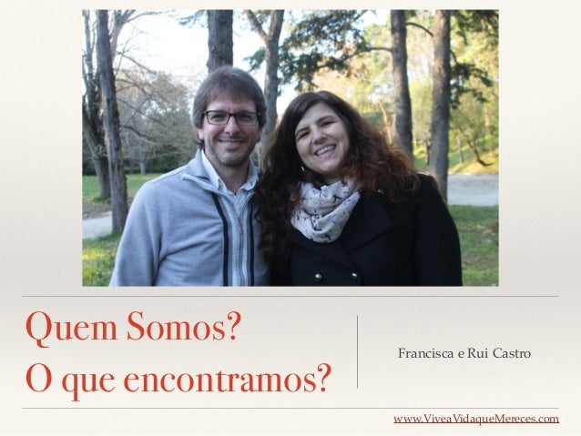 Quem Somos? O que encontramos? Francisca e Rui Castro www.ViveaVidaqueMereces.com