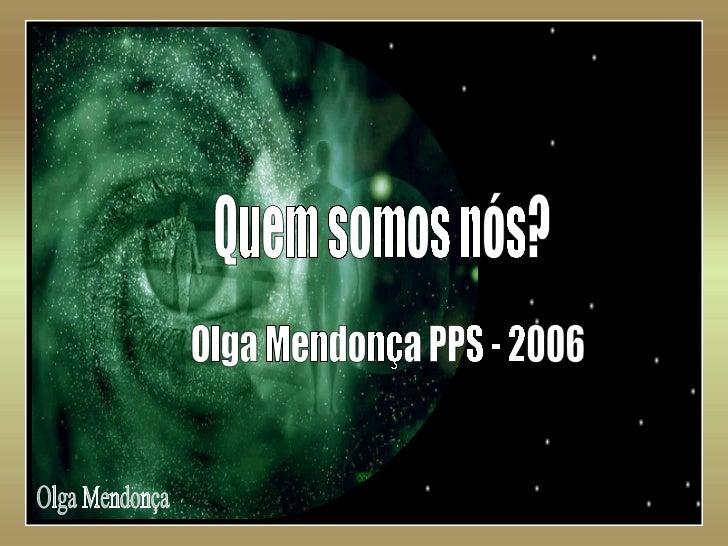 Olga Mendonça Quem somos nós? Olga Mendonça PPS - 2006