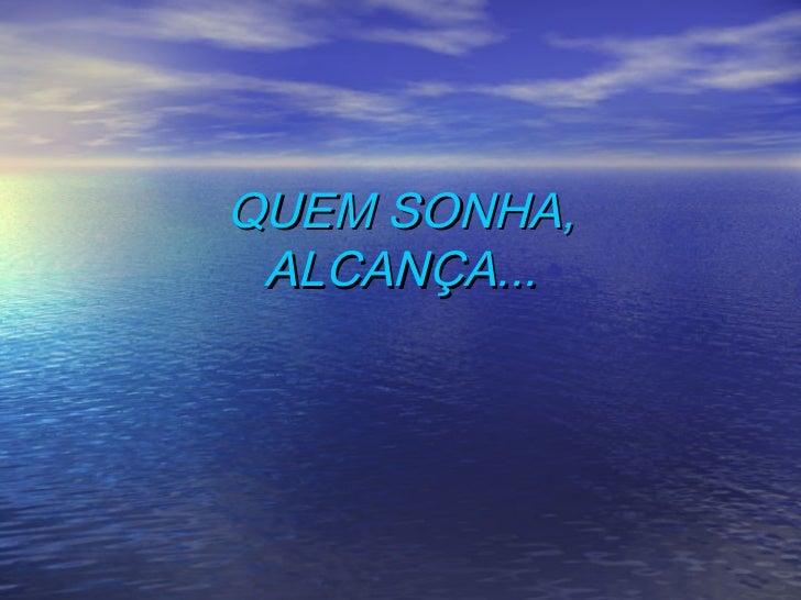 QUEM SONHA, ALCANÇA...