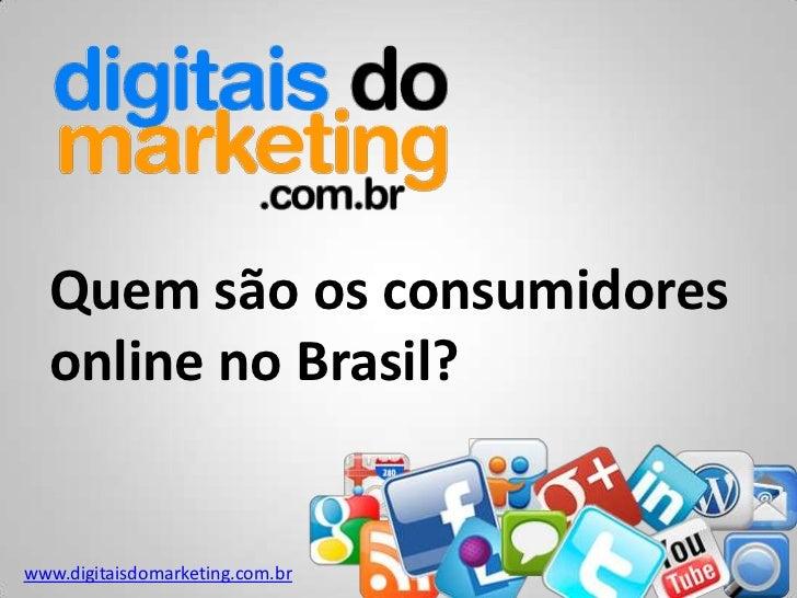Quem são os consumidores  online no Brasil?www.digitaisdomarketing.com.br