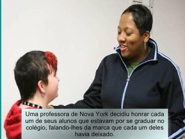 Uma professora de Nova York decidiu honrar cadaum de seus alunos que estavam por se graduar nocolégio, falando-lhes da mar...