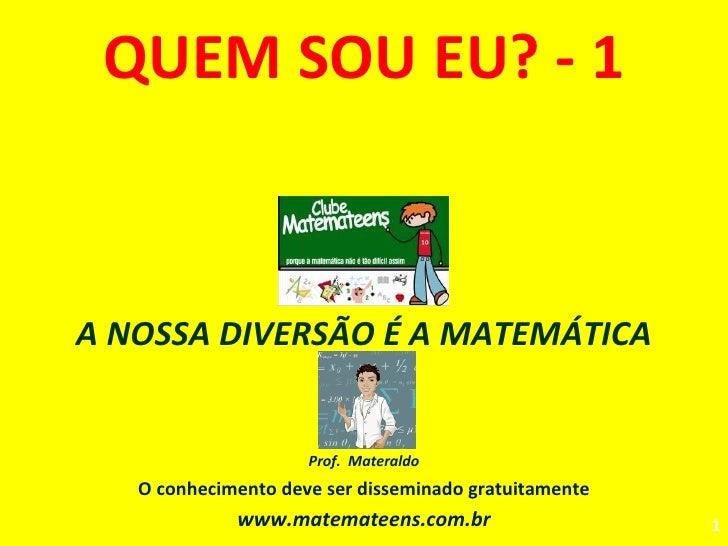 QUEM SOU EU? - 1 A NOSSA DIVERSÃO É A MATEMÁTICA Prof.  Materaldo O conhecimento deve ser disseminado gratuitamente www.ma...