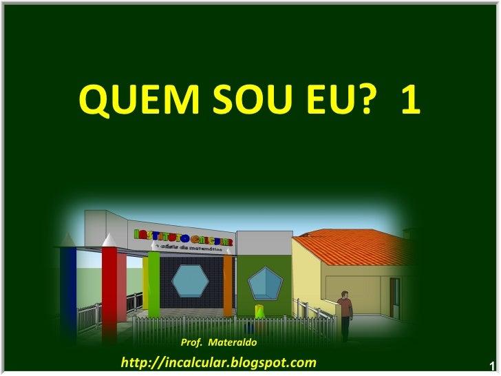 QUEM SOU EU?  1 Prof.  Materaldo http://incalcular.blogspot.com