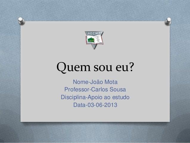 Quem sou eu?Nome-João MotaProfessor-Carlos SousaDisciplina-Apoio ao estudoData-03-06-2013