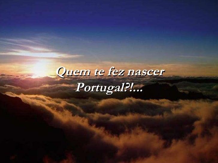 Quem te fez nascer Portugal?!...