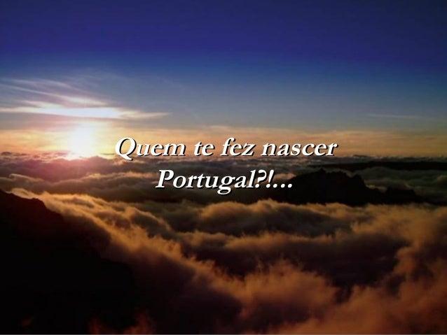 Quem te fez nascerQuem te fez nascer Portugal?!...Portugal?!...