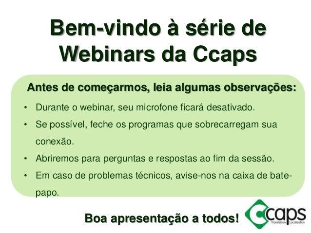 Bem-vindo à série de Webinars da Ccaps Antes de começarmos, leia algumas observações: • Durante o webinar, seu microfone f...