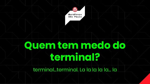Quem tem medo do terminal? terminal...terminal. La la la la la… la