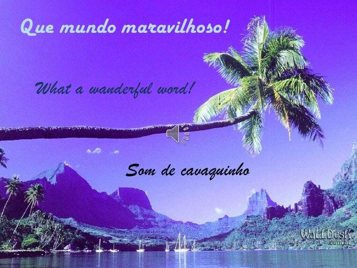 Que mundo maravilhoso! What a wanderful world!  Som de cavaquinho Que mundo maravilhoso! What a wanderfulword! Som de cava...
