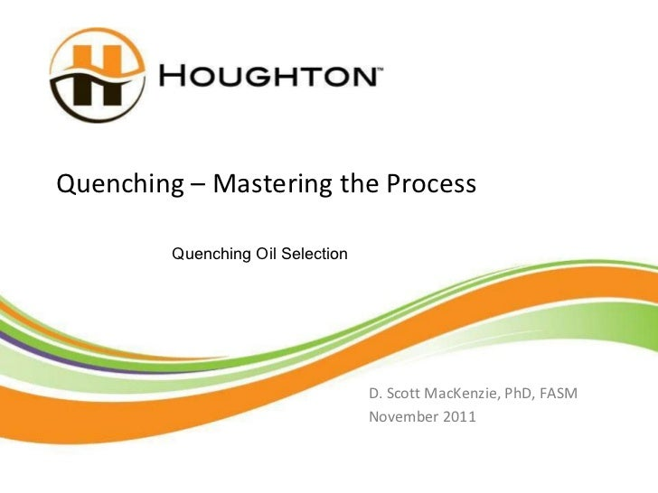 Quenching – Mastering the Process D. Scott MacKenzie, PhD, FASM November 2011 Quenching Oil Selection