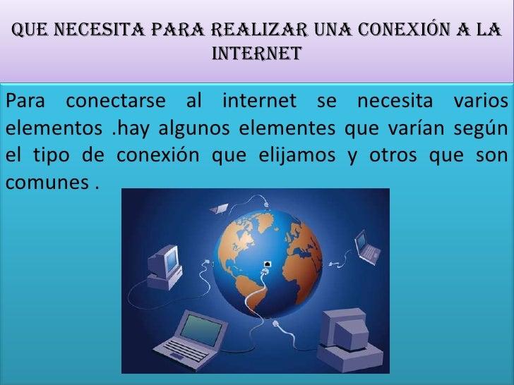 Que necesita para realizar una conexión a la internet<br />Para conectarse al internet se necesita varios elementos .hay a...