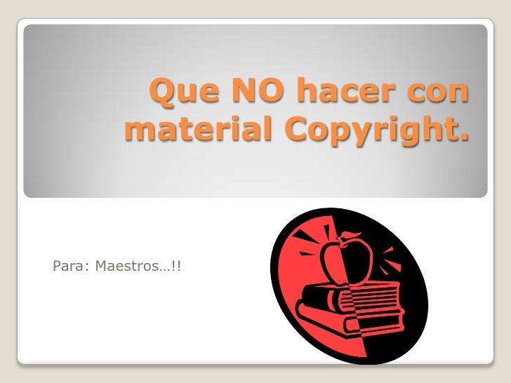 Que NO hacer con material Copyright.<br />Para: Maestros…!!<br />