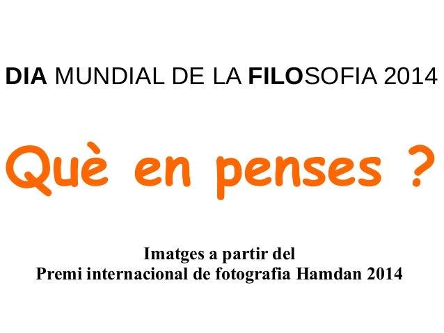 DIA MUNDIAL DE LA FILOSOFIA 2014  Què en penses ?  Imatges a partir del  Premi internacional de fotografia Hamdan 2014