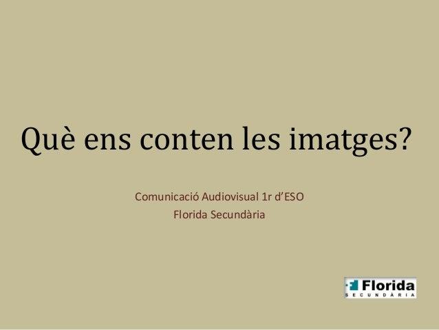 Què ens conten les imatges?       Comunicació Audiovisual 1r d'ESO             Florida Secundària