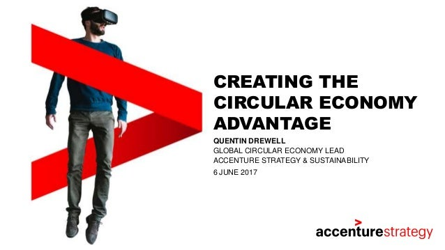 CREATING THE CIRCULAR ECONOMY ADVANTAGE QUENTIN DREWELL GLOBAL CIRCULAR ECONOMY LEAD ACCENTURE STRATEGY & SUSTAINABILITY 6...