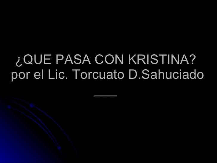 ¿QUE PASA CON KRISTINA?  por el Lic. Torcuato D.Sahuciado ___
