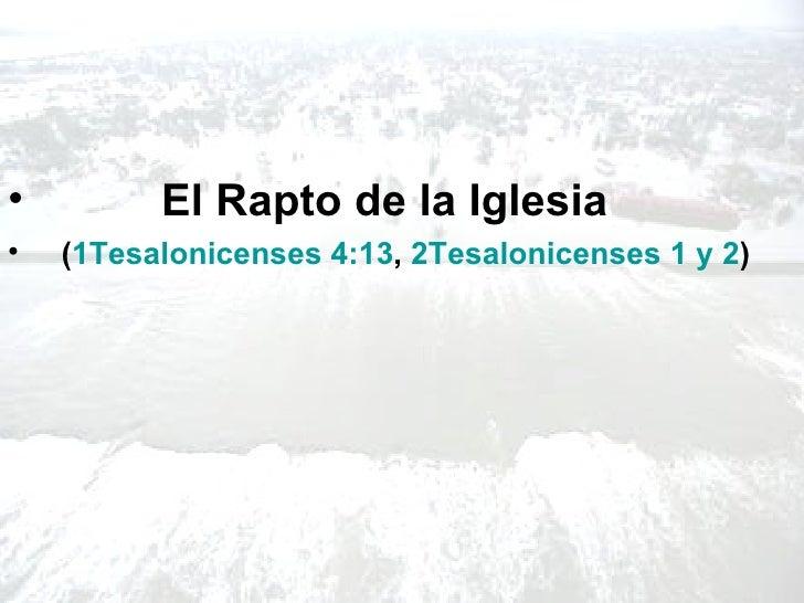 <ul><li>El Rapto de la Iglesia  </li></ul><ul><li>( 1Tesalonicenses 4:13 ,  2Tesalonicenses 1 y 2 ) </li></ul>