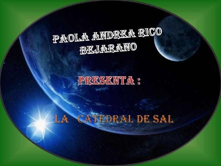 PAOLA ANDREA RICO<br />BEJARANO<br />PRESENTA :<br /> LA   CATEDRALDE SAL<br />