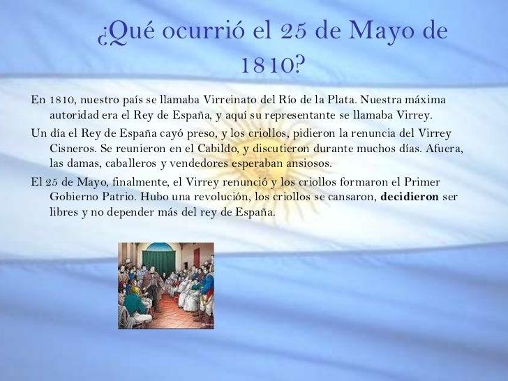 ¿Qué ocurrió el 25 de Mayo de 1810?<br />En 1810, nuestro país se llamaba Virreinato del Río de la Plata. Nuestra máxima a...