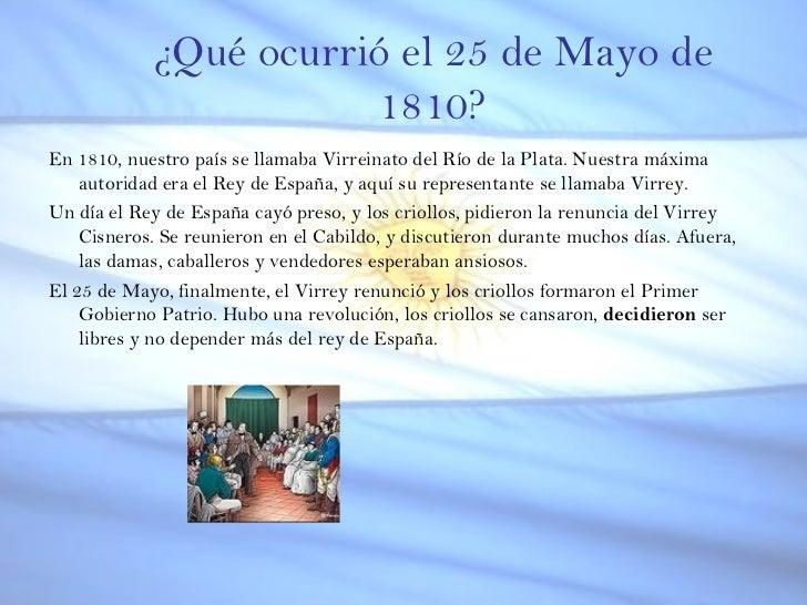 ¿Qué ocurrió el 25 de Mayo de 1810? <ul><li>En 1810, nuestro país se llamaba Virreinato del Río de la Plata. Nuestra máxim...