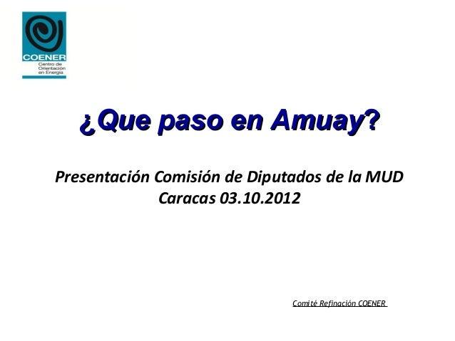 ¿Que paso en Amuay?Presentación Comisión de Diputados de la MUD             Caracas 03.10.2012                            ...