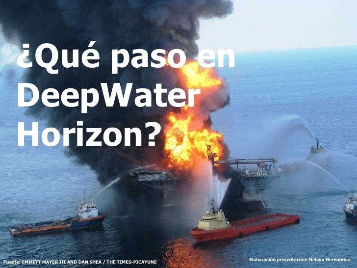 ¿Qué paso en DeepWater Horizon? Fuente: EMMETT MAYER III AND DAN SHEA / THE TIMES-PICAYUNE Elaboración presentación: Nelso...