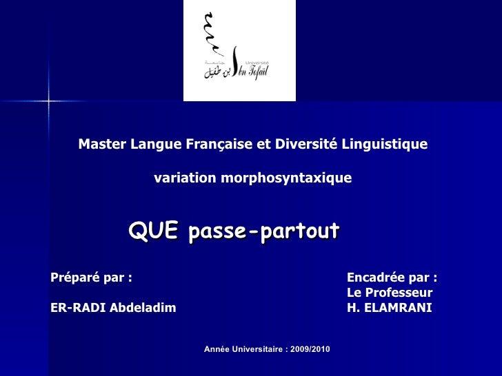 Master Langue Française et Diversité Linguistique variation morphosyntaxique QUE passe-partout Préparé par : ER-RADI Abdel...