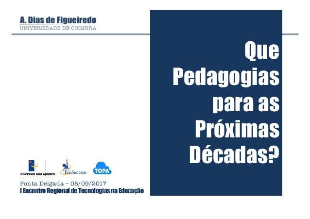 Que Pedagogias para as Próximas Décadas? Ponta Delgada – 08/09/2017 IEncontroRegionaldeTecnologiasnaEducação